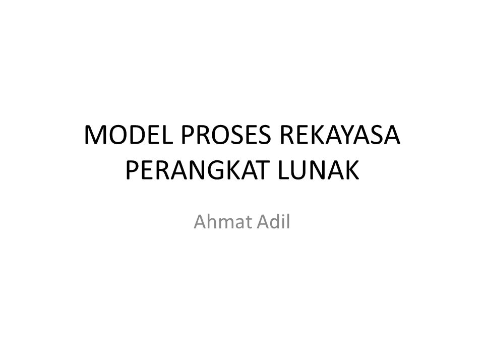 MODEL PROSES REKAYASA PERANGKAT LUNAK Ahmat Adil