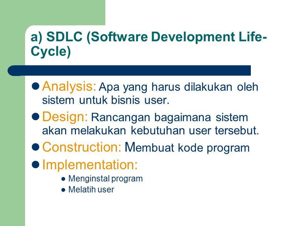 a) SDLC (Software Development Life- Cycle) Analysis: Apa yang harus dilakukan oleh sistem untuk bisnis user. Design: Rancangan bagaimana sistem akan m