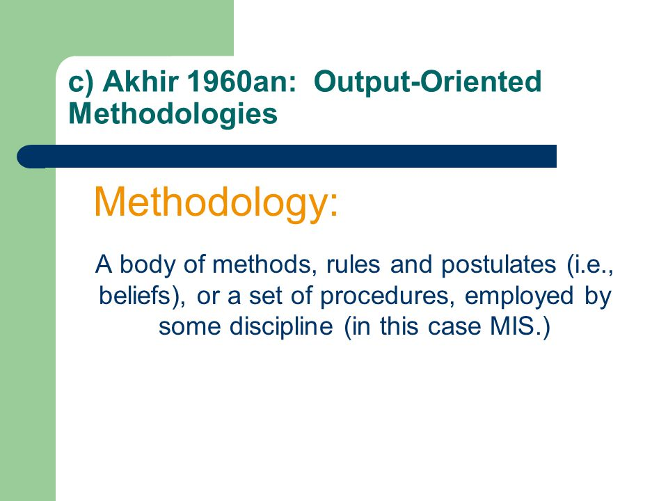 c) Akhir 1960an: Output-Oriented Methodologies Methodology: A body of methods, rules and postulates (i.e., beliefs), or a set of procedures, employed by some discipline (in this case MIS.)