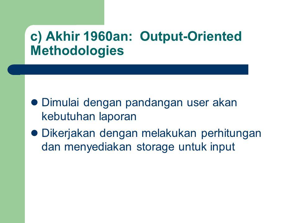 c) Akhir 1960an: Output-Oriented Methodologies Dimulai dengan pandangan user akan kebutuhan laporan Dikerjakan dengan melakukan perhitungan dan menyed