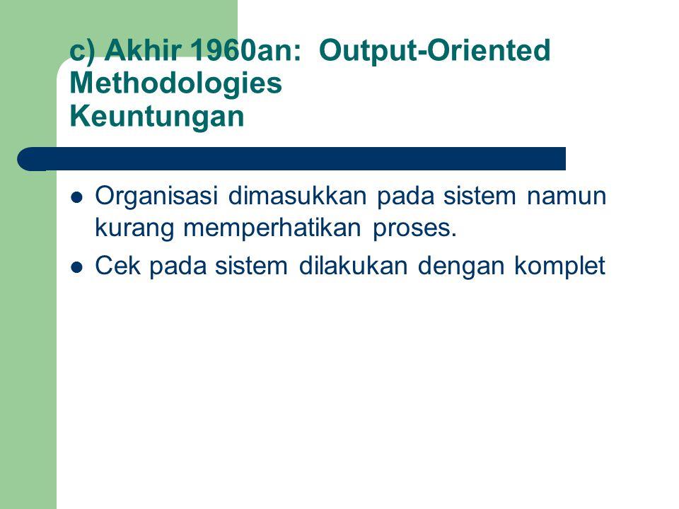 c) Akhir 1960an: Output-Oriented Methodologies Keuntungan Organisasi dimasukkan pada sistem namun kurang memperhatikan proses. Cek pada sistem dilakuk