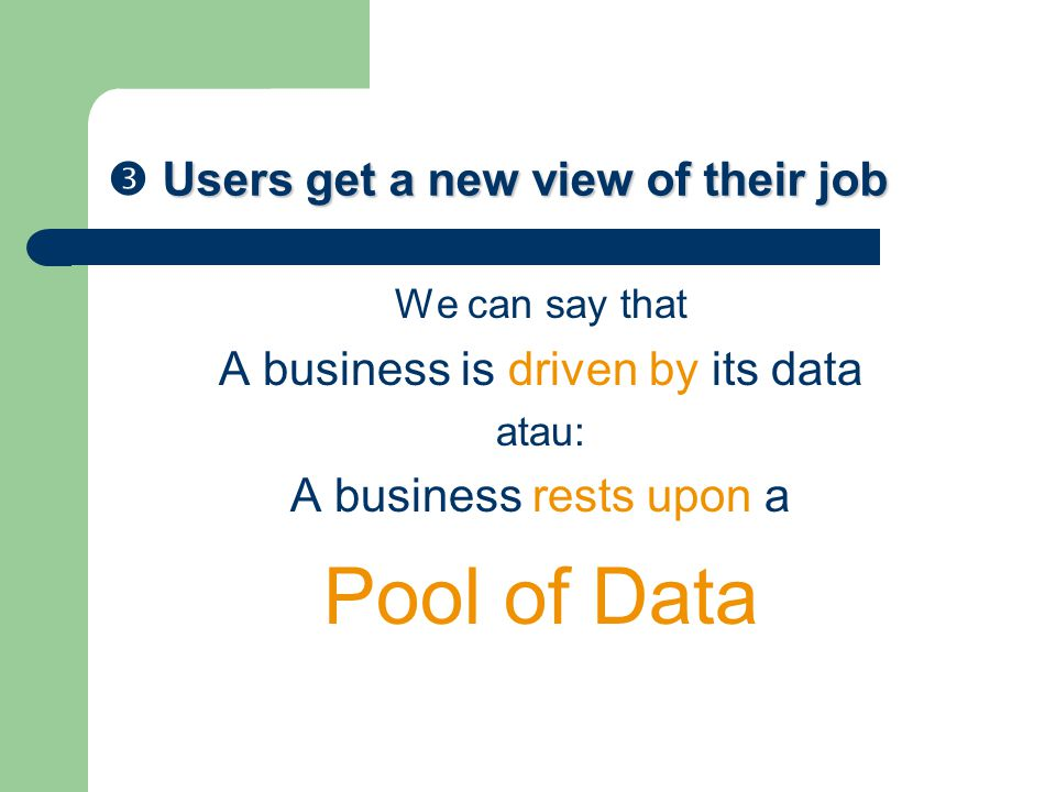 Users get a new view of their job  Users get a new view of their job We can say that A business is driven by its data atau: A business rests upon a Pool of Data
