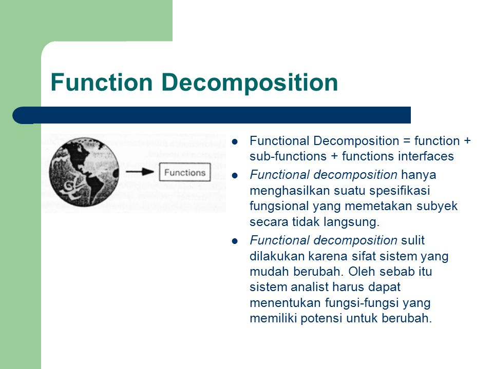 Function Decomposition Functional Decomposition = function + sub-functions + functions interfaces Functional decomposition hanya menghasilkan suatu sp