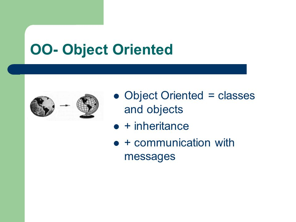 OO- Object Oriented Object Oriented = classes and objects + inheritance + communication with messages