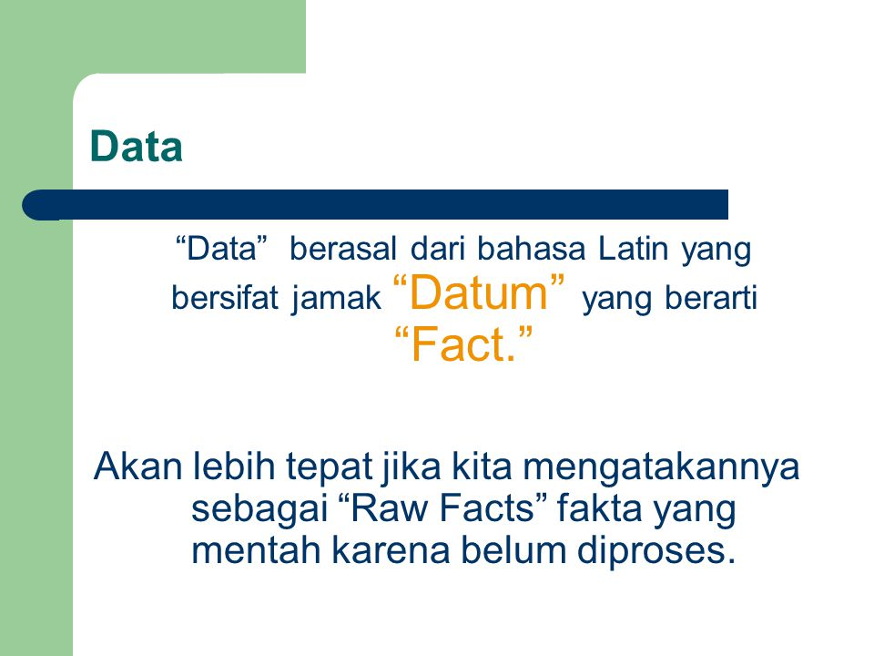 "Data ""Data"" berasal dari bahasa Latin yang bersifat jamak ""Datum"" yang berarti ""Fact."" Akan lebih tepat jika kita mengatakannya sebagai ""Raw Facts"" fa"