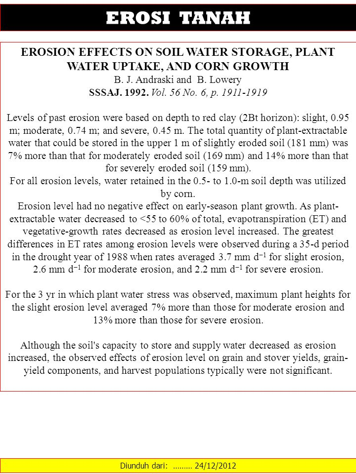 Diunduh dari: ……… 24/12/2012 EROSI TANAH EROSION EFFECTS ON SOIL WATER STORAGE, PLANT WATER UPTAKE, AND CORN GROWTH B. J. Andraski and B. Lowery SSSAJ