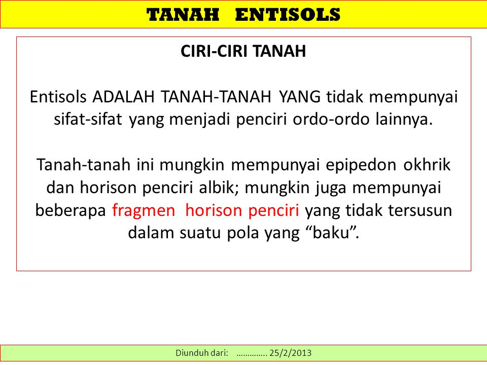TANAH ENTISOLS CIRI-CIRI TANAH Entisols ADALAH TANAH-TANAH YANG tidak mempunyai sifat-sifat yang menjadi penciri ordo-ordo lainnya. Tanah-tanah ini mu