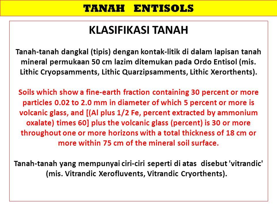 TANAH ENTISOLS KLASIFIKASI TANAH Tanah-tanah dangkal (tipis) dengan kontak-litik di dalam lapisan tanah mineral permukaan 50 cm lazim ditemukan pada O