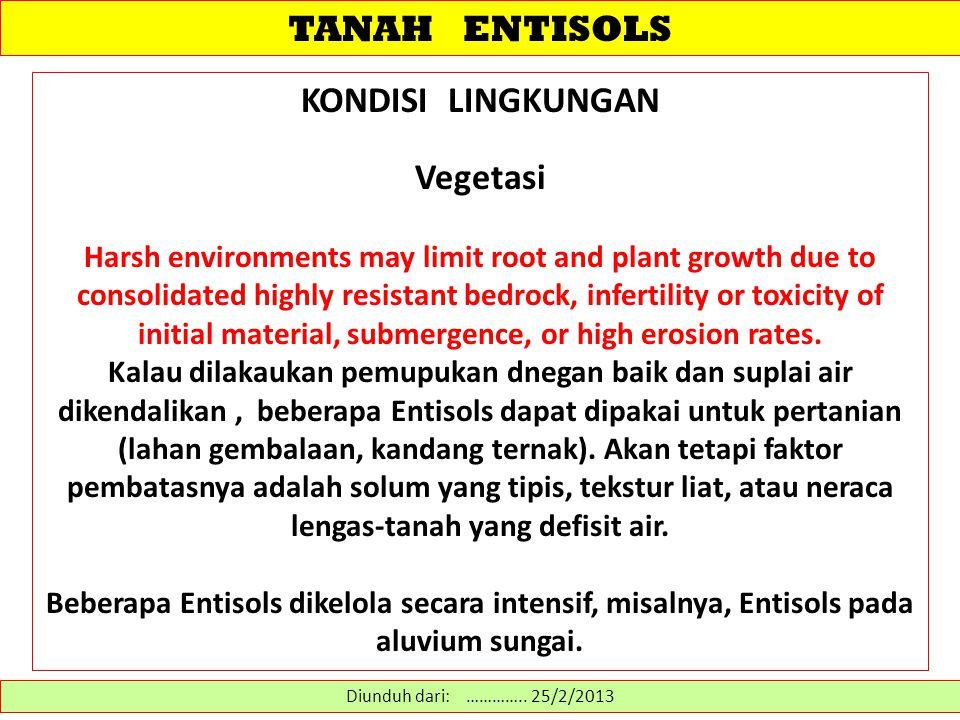 TANAH ENTISOLS Diunduh dari: http://www.cals.uidaho.edu/soilorders/entisols%20suborders.htm………… 14/2/2013 SUB-ORDO 1.Wassents - Entisols yang tergenang selama lebih dari 21 jam setiap hari 2.Aquents - Entisols dengan muka-air tanah di dekat permukaan dalam waktu yg lama dalam setahun 3.Arents - Entisols that have been disturbed and contain fragments of diagnostic horizons that are not arranged in any discernable order 4.Psamments – Entisols sangat berpasir 5.Fluvents - Entisols aluvial yg lazim ditemukan di dataran banjir 6.Orthents - Entisols yang tidak memenuhi kriteria sub-ordo lainnya.