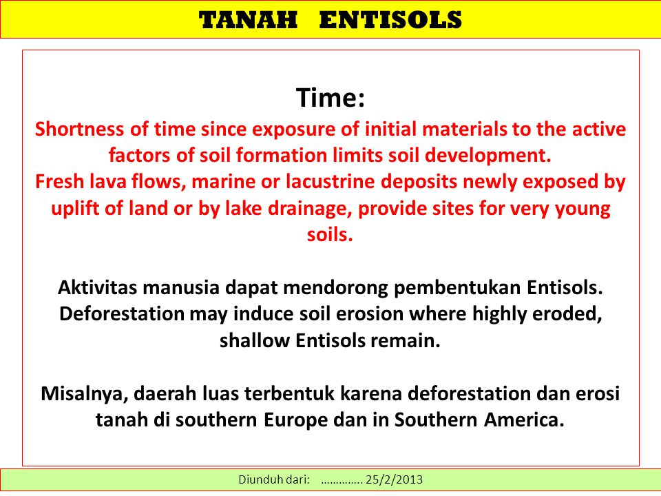 TANAH ENTISOLS: (Flybow series) (Flybow series) Diunduh dari: http://www.cals.uidaho.edu/soilorders/entisols_04.htm………… 14/2/2013 Loamy-skeletal, mixed, superactive, nonacid, mesic Lithic Xerorthent These soils have formed from basalt residuum and are very shallow to bedrock.The 10-cm-thick A horizon represents the extent of soil formation on this steeply sloping landscape position.