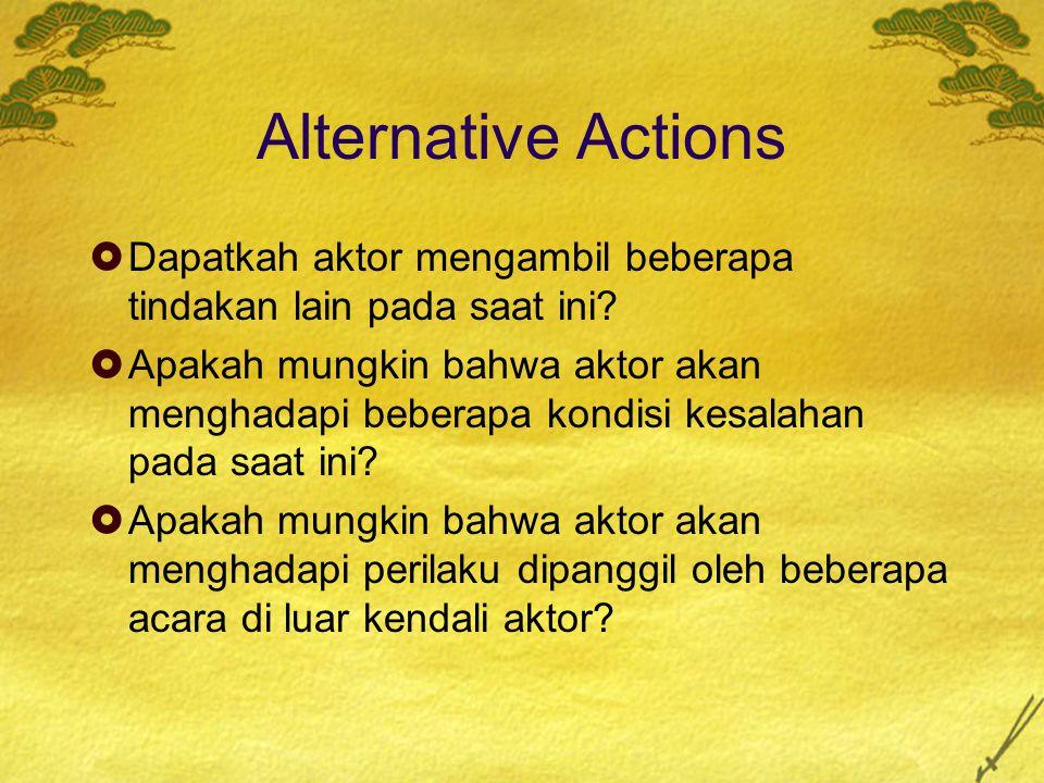 Alternative Actions  Dapatkah aktor mengambil beberapa tindakan lain pada saat ini?  Apakah mungkin bahwa aktor akan menghadapi beberapa kondisi kes