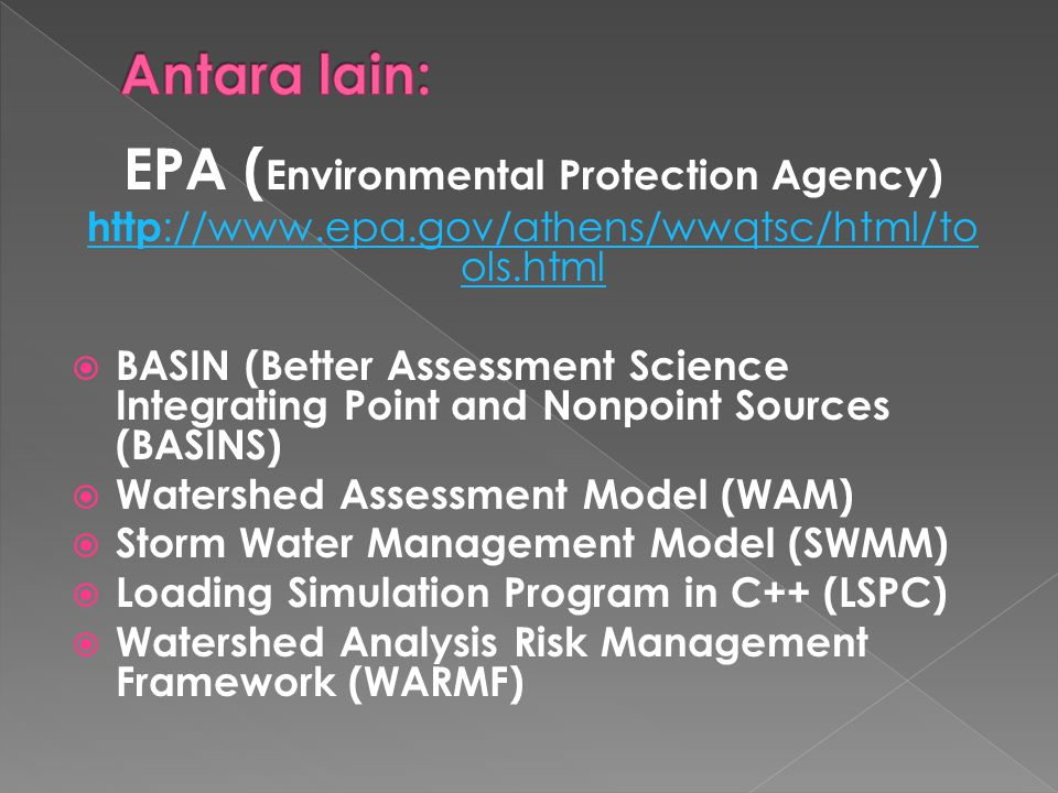 EPA ( Environmental Protection Agency) http ://www.epa.gov/athens/wwqtsc/html/to ols.html  BASIN (Better Assessment Science Integrating Point and Nonpoint Sources (BASINS)  Watershed Assessment Model (WAM)  Storm Water Management Model (SWMM)  Loading Simulation Program in C++ (LSPC)  Watershed Analysis Risk Management Framework (WARMF)