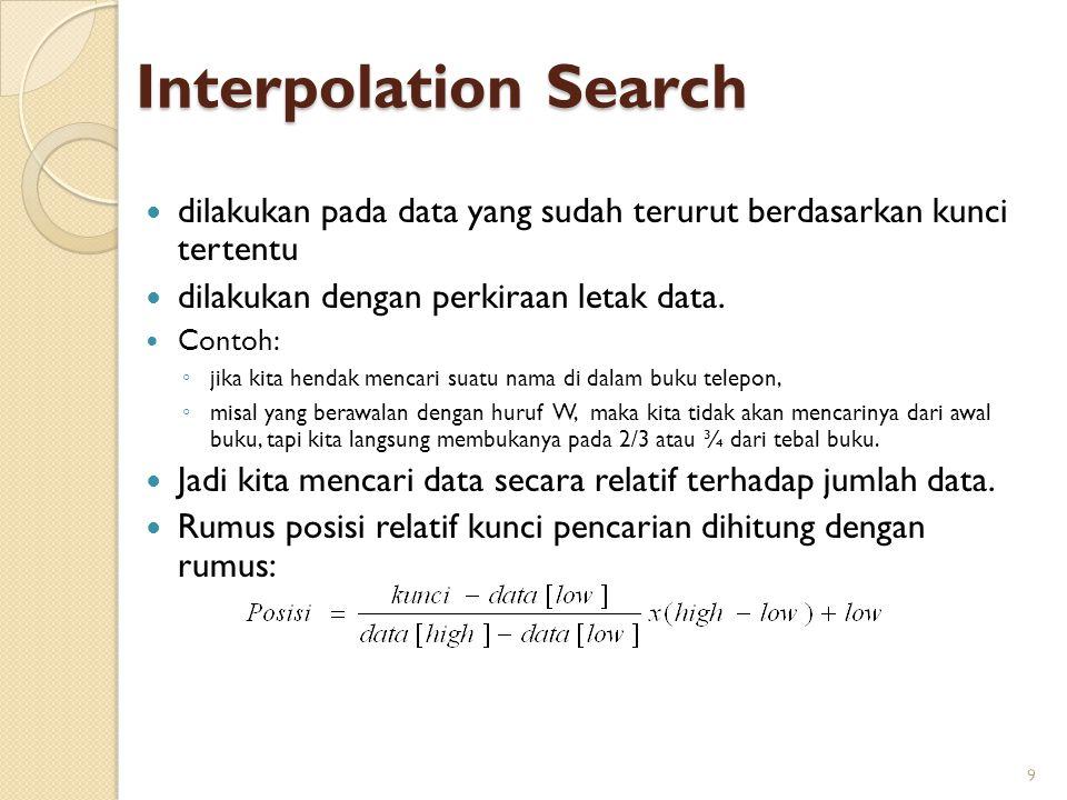 Interpolation Search 9 dilakukan pada data yang sudah terurut berdasarkan kunci tertentu dilakukan dengan perkiraan letak data. Contoh: ◦ jika kita he
