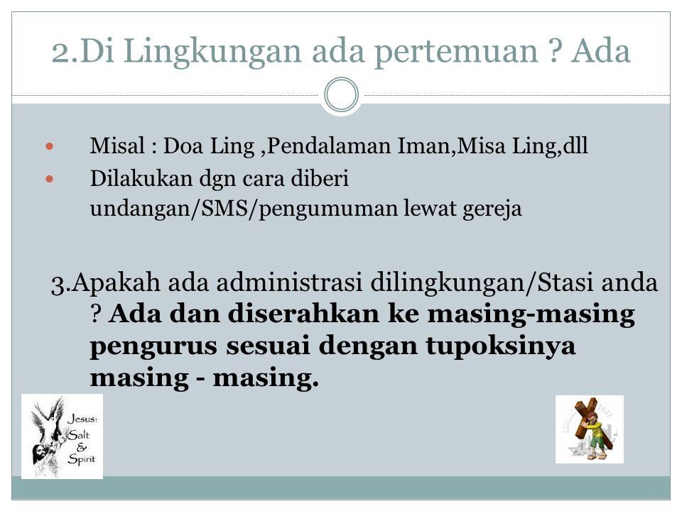 2.Di Lingkungan ada pertemuan ? Ada Misal : Doa Ling,Pendalaman Iman,Misa Ling,dll Dilakukan dgn cara diberi undangan/SMS/pengumuman lewat gereja 3.Ap