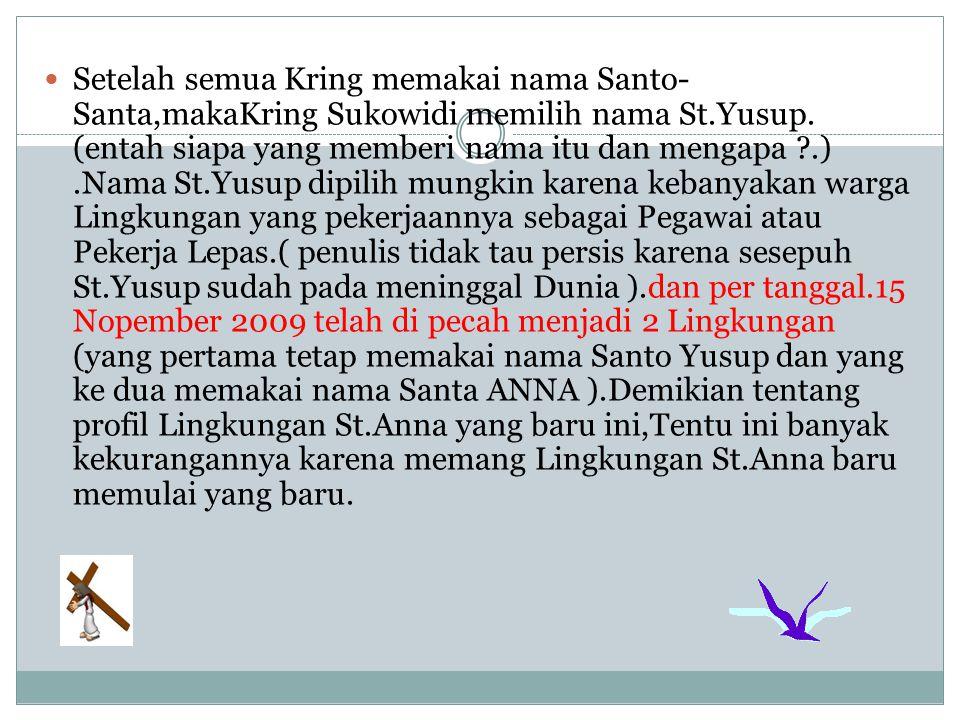 Setelah semua Kring memakai nama Santo- Santa,makaKring Sukowidi memilih nama St.Yusup. (entah siapa yang memberi nama itu dan mengapa ?.).Nama St.Yus