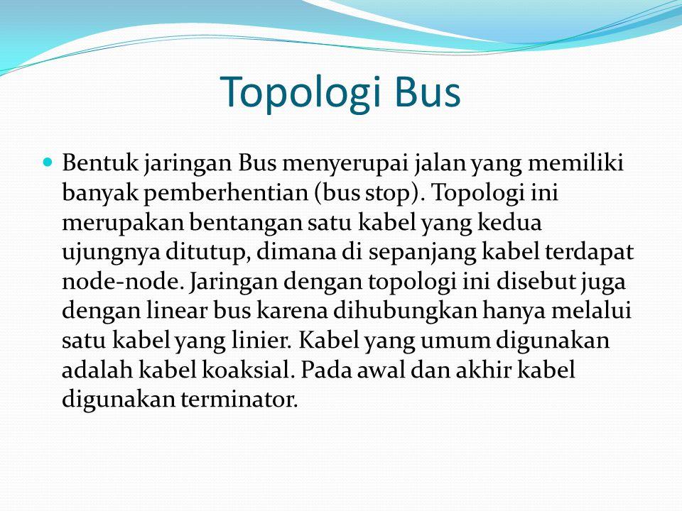 Topologi Bus Bentuk jaringan Bus menyerupai jalan yang memiliki banyak pemberhentian (bus stop). Topologi ini merupakan bentangan satu kabel yang kedu