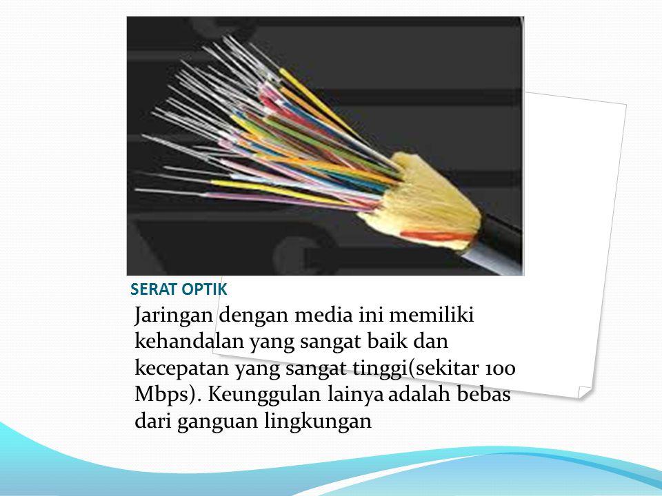 SERAT OPTIK Jaringan dengan media ini memiliki kehandalan yang sangat baik dan kecepatan yang sangat tinggi(sekitar 100 Mbps). Keunggulan lainya adala