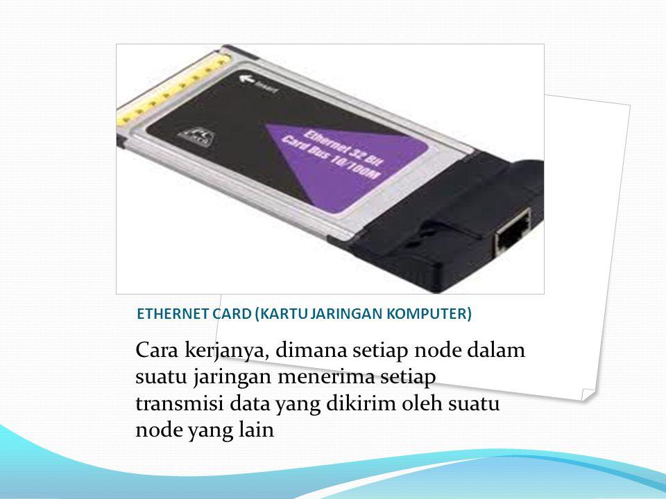 ETHERNET CARD (KARTU JARINGAN KOMPUTER) Cara kerjanya, dimana setiap node dalam suatu jaringan menerima setiap transmisi data yang dikirim oleh suatu
