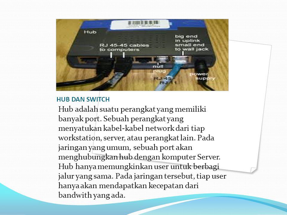HUB DAN SWITCH Hub adalah suatu perangkat yang memiliki banyak port. Sebuah perangkat yang menyatukan kabel-kabel network dari tiap workstation, serve