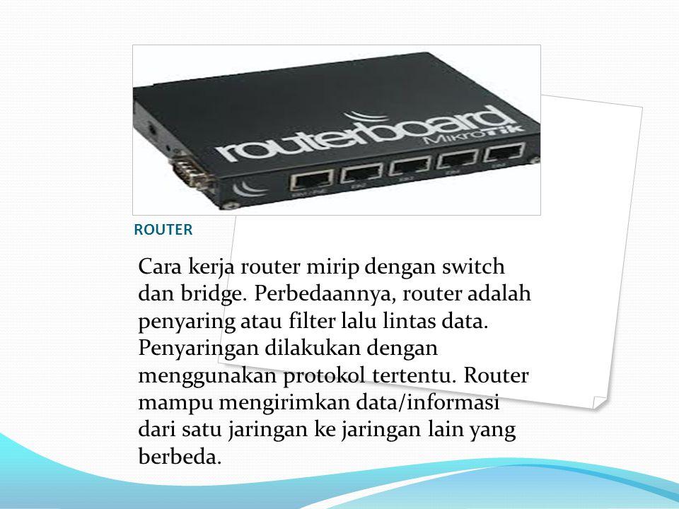 ROUTER Cara kerja router mirip dengan switch dan bridge. Perbedaannya, router adalah penyaring atau filter lalu lintas data. Penyaringan dilakukan den