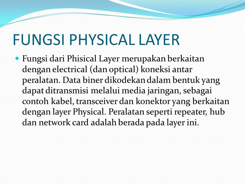 FUNGSI PHYSICAL LAYER Fungsi dari Phisical Layer merupakan berkaitan dengan electrical (dan optical) koneksi antar peralatan. Data biner dikodekan dal