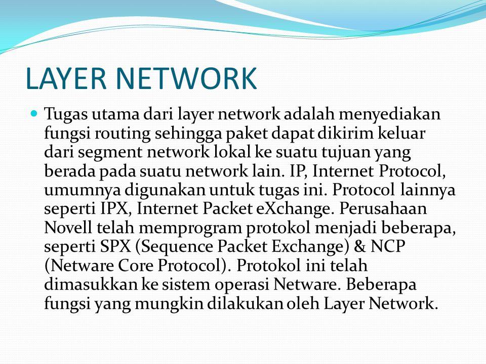 LAYER NETWORK Tugas utama dari layer network adalah menyediakan fungsi routing sehingga paket dapat dikirim keluar dari segment network lokal ke suatu