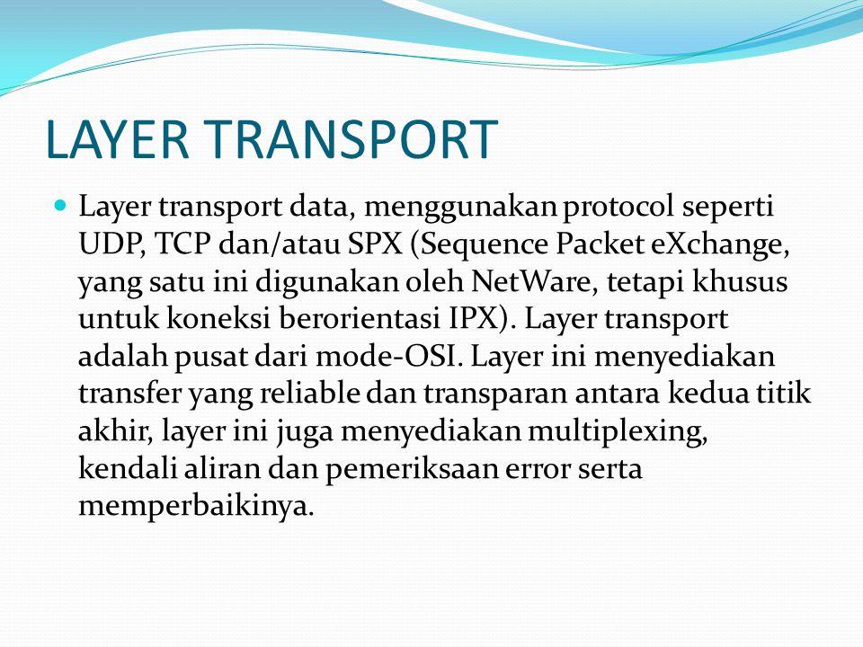 LAYER TRANSPORT Layer transport data, menggunakan protocol seperti UDP, TCP dan/atau SPX (Sequence Packet eXchange, yang satu ini digunakan oleh NetWa