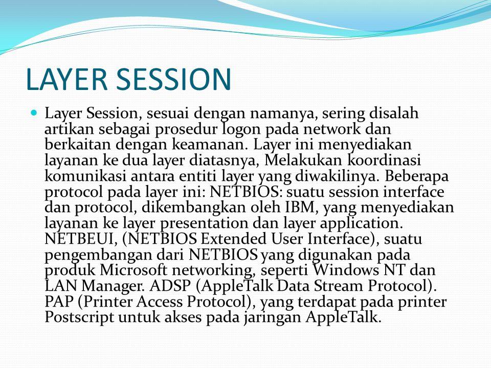 LAYER SESSION Layer Session, sesuai dengan namanya, sering disalah artikan sebagai prosedur logon pada network dan berkaitan dengan keamanan. Layer in