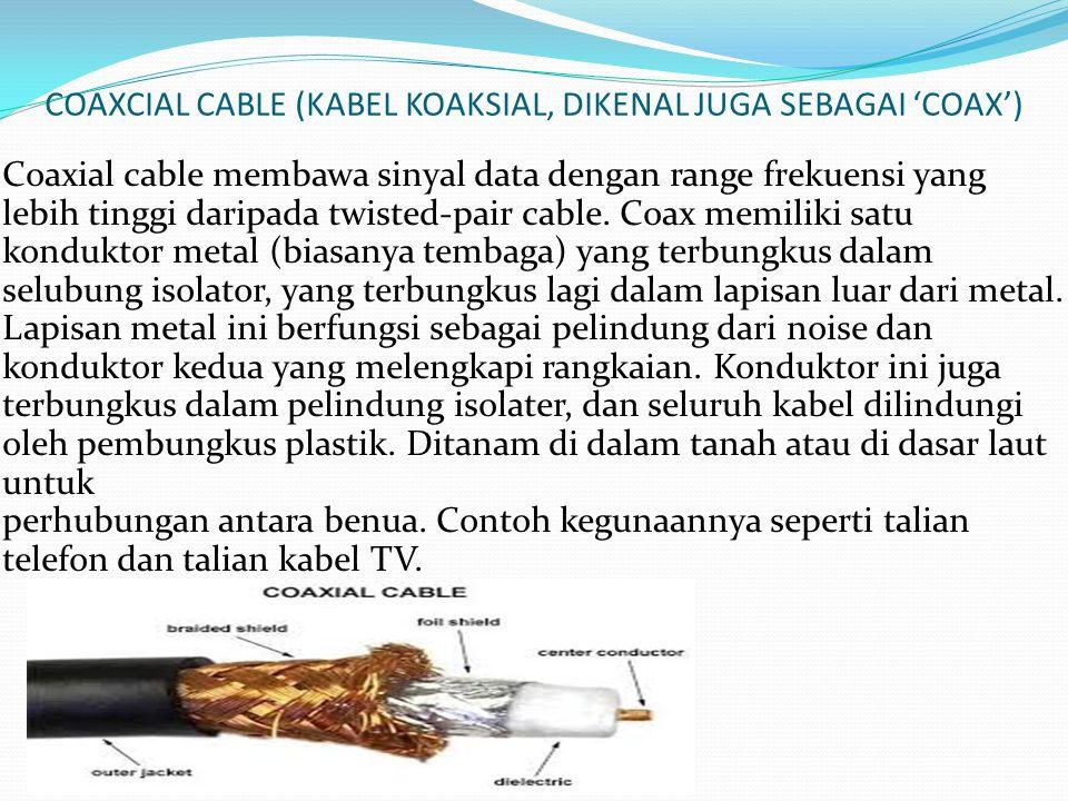 COAXCIAL CABLE (KABEL KOAKSIAL, DIKENAL JUGA SEBAGAI 'COAX') Coaxial cable membawa sinyal data dengan range frekuensi yang lebih tinggi daripada twist