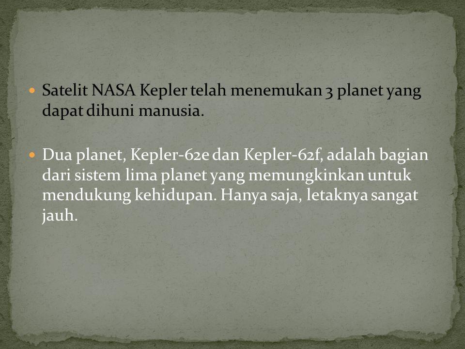 Satelit NASA Kepler telah menemukan 3 planet yang dapat dihuni manusia. Dua planet, Kepler-62e dan Kepler-62f, adalah bagian dari sistem lima planet y