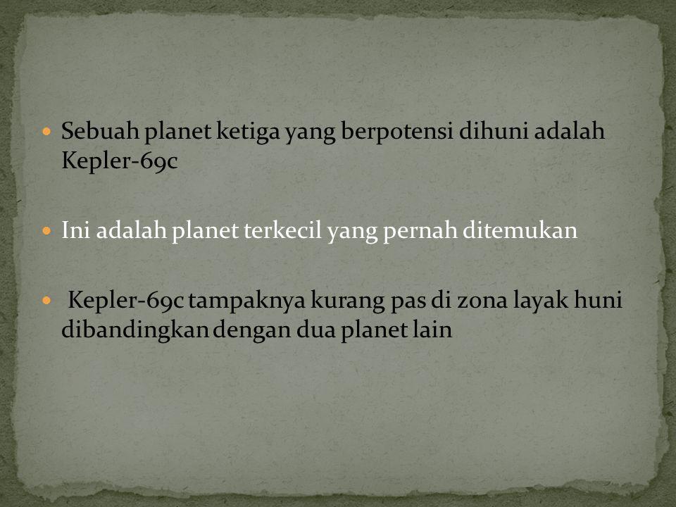 Sebuah planet ketiga yang berpotensi dihuni adalah Kepler-69c Ini adalah planet terkecil yang pernah ditemukan Kepler-69c tampaknya kurang pas di zona