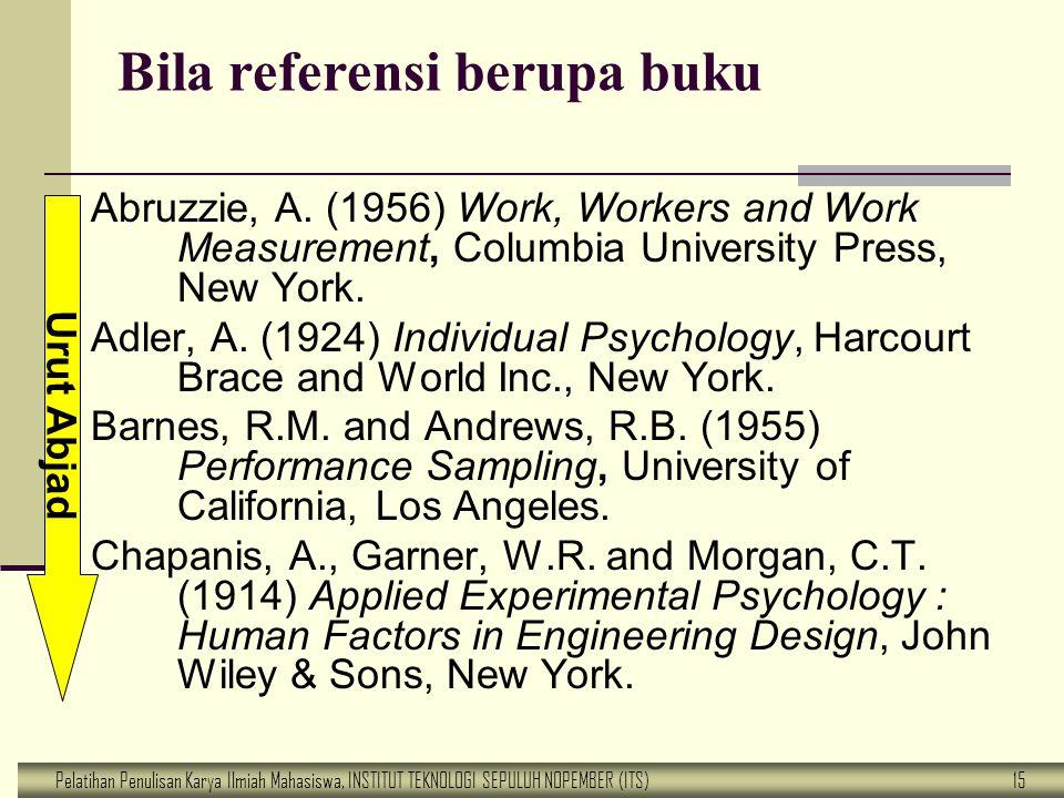 Pelatihan Penulisan Karya Ilmiah Mahasiswa, INSTITUT TEKNOLOGI SEPULUH NOPEMBER (ITS) 15 Bila referensi berupa buku Abruzzie, A. (1956) Work, Workers