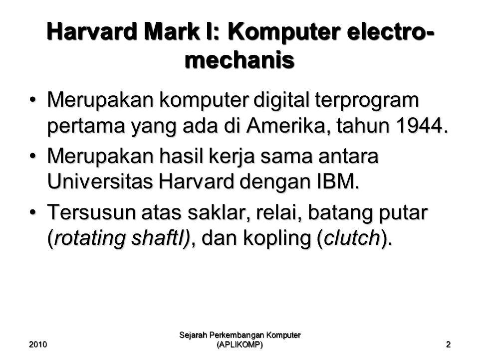 2010 Sejarah Perkembangan Komputer (APLIKOMP) 2 Merupakan komputer digital terprogram pertama yang ada di Amerika, tahun 1944.Merupakan komputer digit