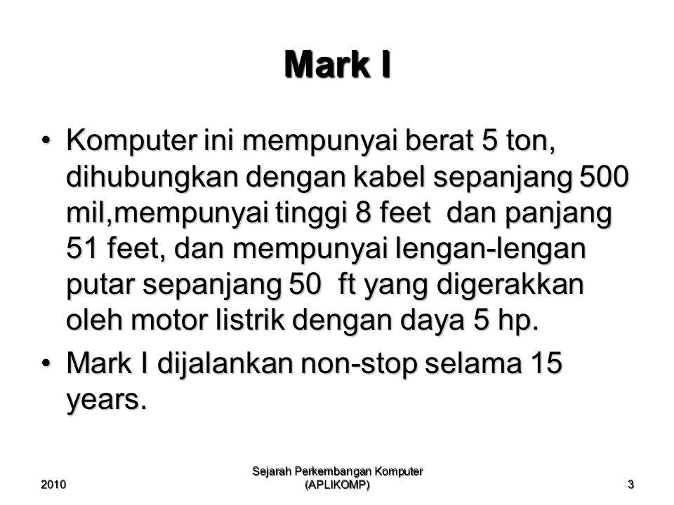2010 Sejarah Perkembangan Komputer (APLIKOMP) 3 Mark I Komputer ini mempunyai berat 5 ton, dihubungkan dengan kabel sepanjang 500 mil,mempunyai tinggi