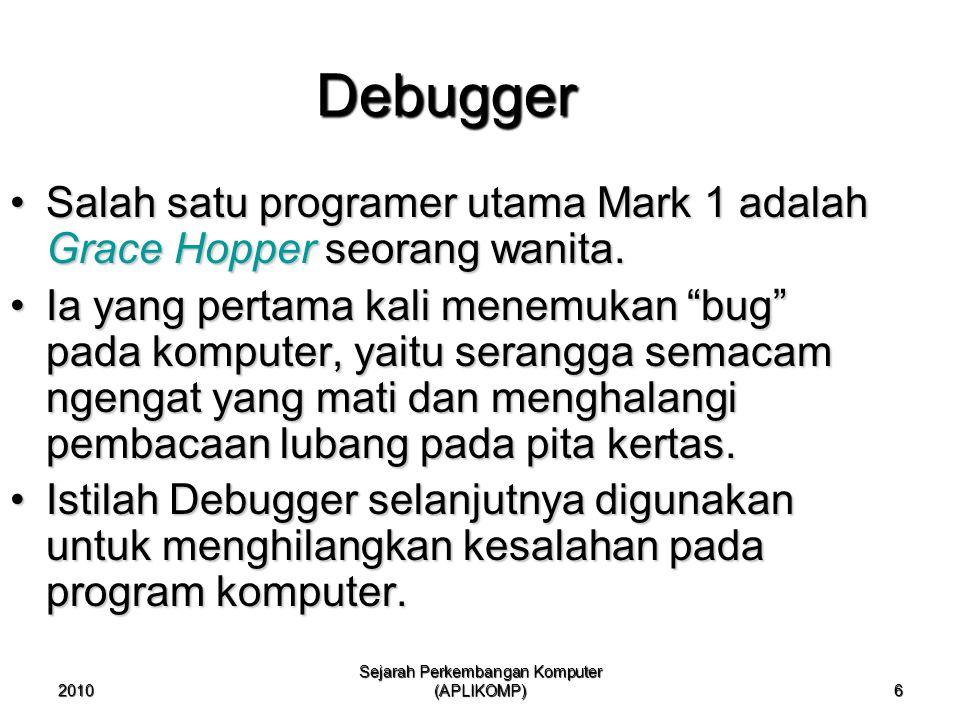 2010 Sejarah Perkembangan Komputer (APLIKOMP) 6 Debugger Salah satu programer utama Mark 1 adalah Grace Hopper seorang wanita.Salah satu programer uta
