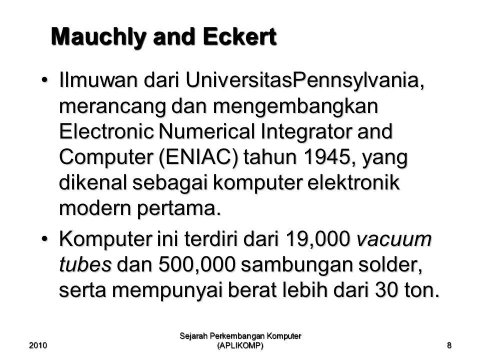 2010 Sejarah Perkembangan Komputer (APLIKOMP) 8 Mauchly and Eckert Ilmuwan dari UniversitasPennsylvania, merancang dan mengembangkan Electronic Numeri