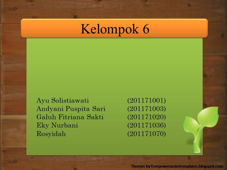 Kelompok 6 Ayu Solistiawati(201171001) Andyani Puspita Sari(201171003) Galuh Fitriana Sakti(201171020) Eky Nurbani(201171036) Rosyidah(201171070)