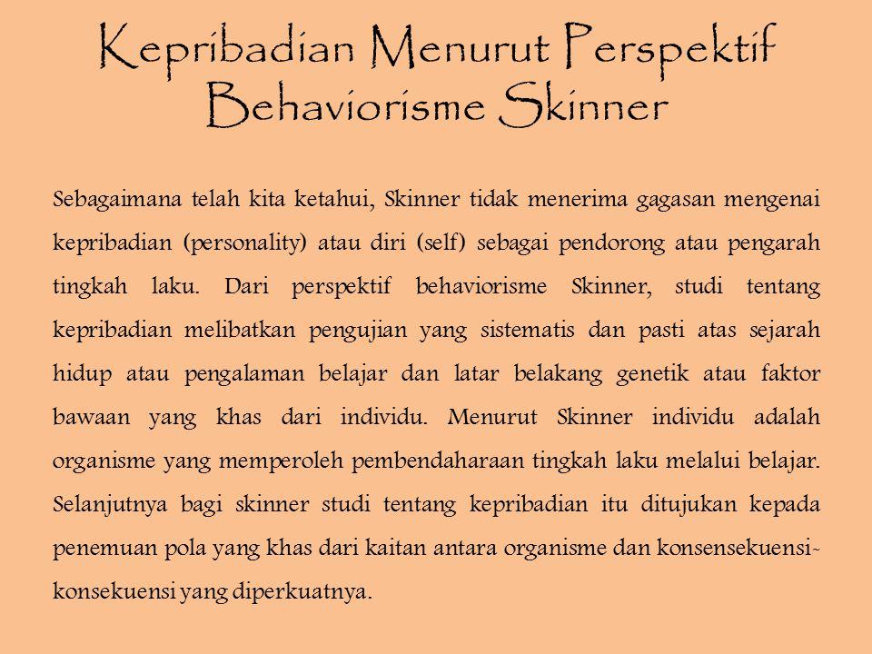 Perkembangan Kepribadian Behavioristik Sebagian besar teori Skinner adalah tentang perubahan tingkah laku, belajar, dan modifikasi tingkah laku, karena itu dapat dikatakan bahwa teorinya yang paling relevan dengan perkembangan kepribadian.