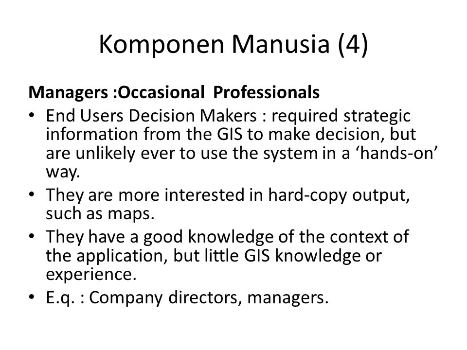 Komponen Manusia (4) Managers :Occasional Professionals End Users Decision Makers : required strategic information from the GIS to make decision, but