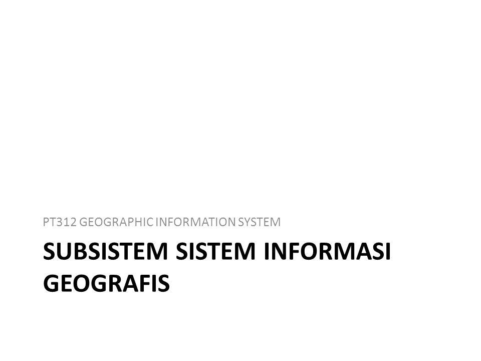 SUBSISTEM SISTEM INFORMASI GEOGRAFIS PT312 GEOGRAPHIC INFORMATION SYSTEM