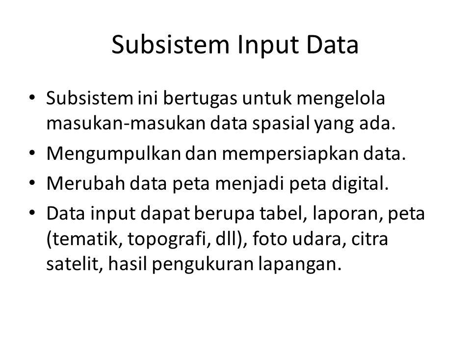 Subsistem Input Data Subsistem ini bertugas untuk mengelola masukan-masukan data spasial yang ada. Mengumpulkan dan mempersiapkan data. Merubah data p