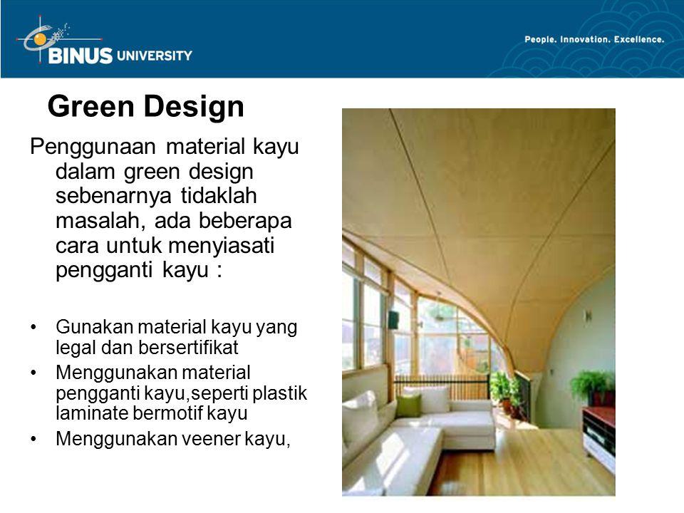Green Design Penggunaan material kayu dalam green design sebenarnya tidaklah masalah, ada beberapa cara untuk menyiasati pengganti kayu : Gunakan mate
