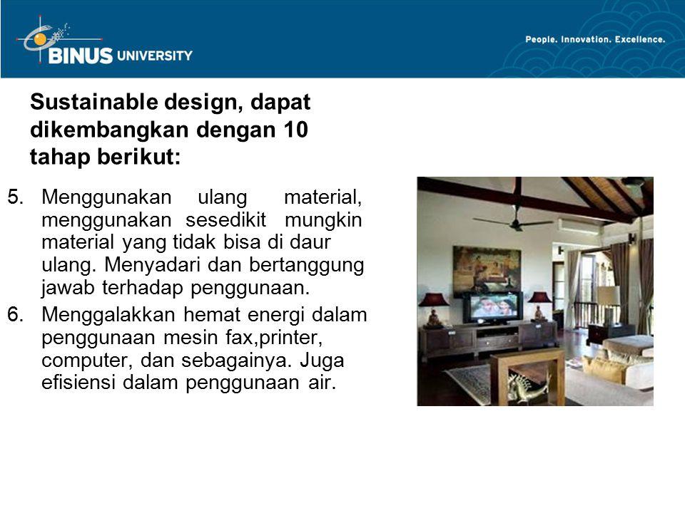 Sustainable design, dapat dikembangkan dengan 10 tahap berikut: 5.Menggunakan ulang material, menggunakan sesedikit mungkin material yang tidak bisa d