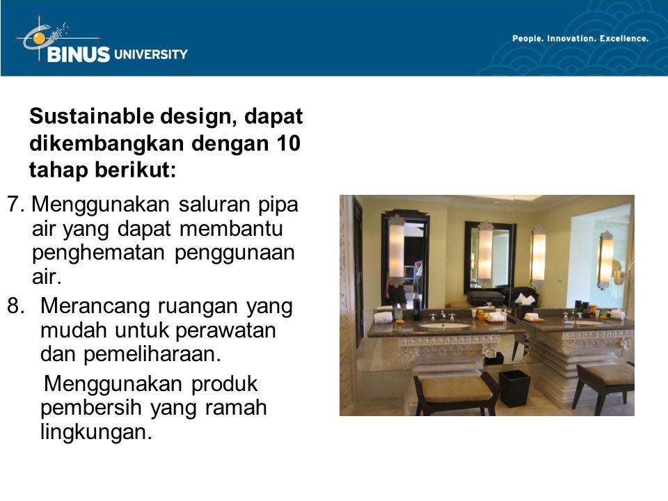Sustainable design, dapat dikembangkan dengan 10 tahap berikut: 7. Menggunakan saluran pipa air yang dapat membantu penghematan penggunaan air. 8.Mera