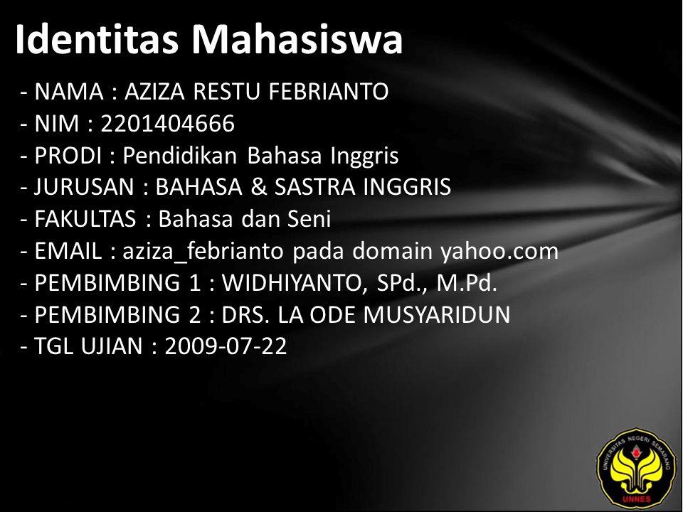 Identitas Mahasiswa - NAMA : AZIZA RESTU FEBRIANTO - NIM : 2201404666 - PRODI : Pendidikan Bahasa Inggris - JURUSAN : BAHASA & SASTRA INGGRIS - FAKULTAS : Bahasa dan Seni - EMAIL : aziza_febrianto pada domain yahoo.com - PEMBIMBING 1 : WIDHIYANTO, SPd., M.Pd.