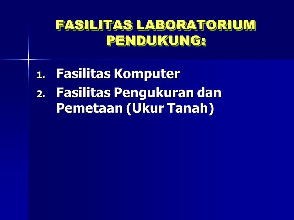 FASILITAS LABORATORIUM PENDUKUNG: 1. Fasilitas Komputer 2. Fasilitas Pengukuran dan Pemetaan (Ukur Tanah)