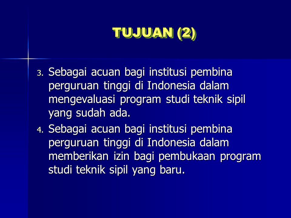 TUJUAN (2) 3. Sebagai acuan bagi institusi pembina perguruan tinggi di Indonesia dalam mengevaluasi program studi teknik sipil yang sudah ada. 4. Seba