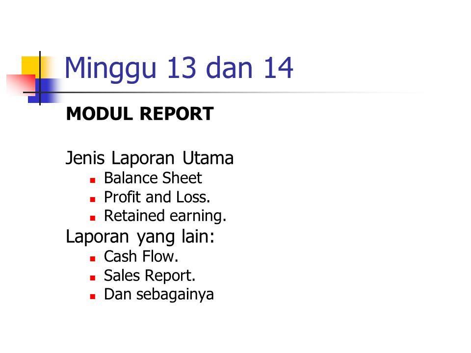 Minggu 13 dan 14 MODUL REPORT Jenis Laporan Utama Balance Sheet Profit and Loss. Retained earning. Laporan yang lain: Cash Flow. Sales Report. Dan seb