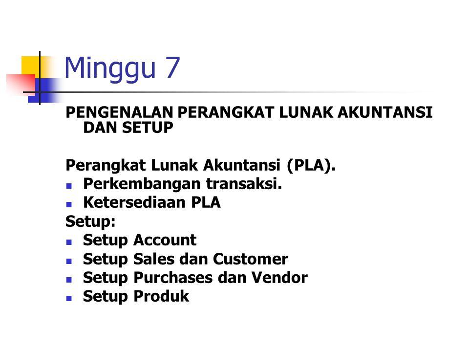 Minggu 7 PENGENALAN PERANGKAT LUNAK AKUNTANSI DAN SETUP Perangkat Lunak Akuntansi (PLA). Perkembangan transaksi. Ketersediaan PLA Setup: Setup Account