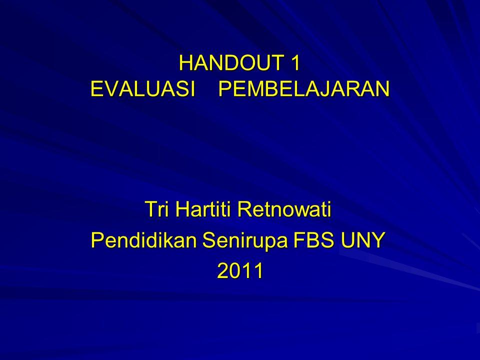 HANDOUT 1 EVALUASI PEMBELAJARAN Tri Hartiti Retnowati Pendidikan Senirupa FBS UNY 2011